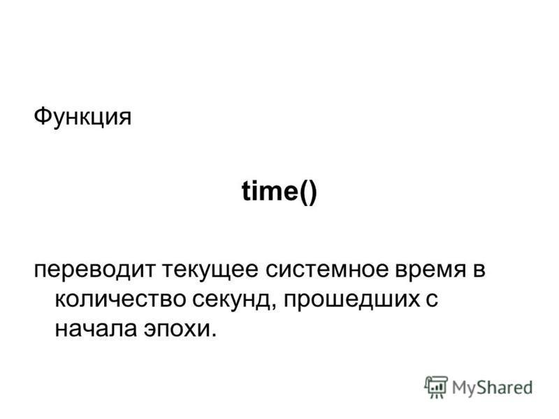 Функция time() переводит текущее системное время в количество секунд, прошедших с начала эпохи.
