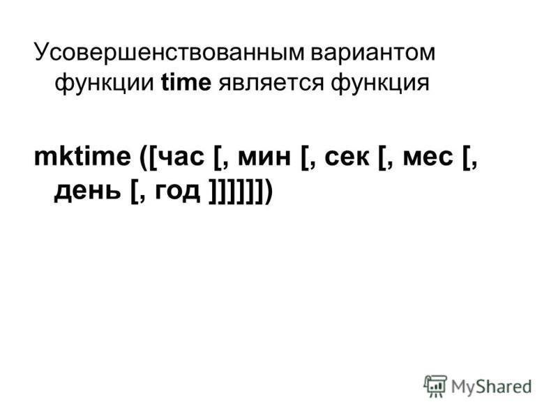 Усовершенствованным вариантом функции time является функция mktime ([час [, мин [, сек [, мес [, день [, год ]]]]]])