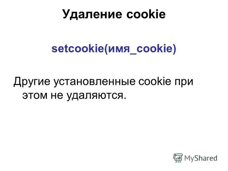 Удаление cookie setcookie(имя_cookie) Другие установленные cookie при этом не удаляются.