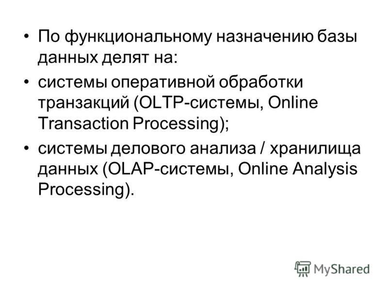 По функциональному назначению базы данных делят на: системы оперативной обработки транзакций (OLTP-системы, Online Transaction Processing); системы делового анализа / хранилища данных (OLAP-системы, Online Analysis Processing).