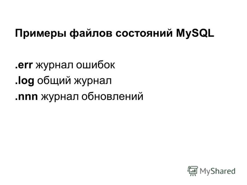Примеры файлов состояний MySQL.err журнал ошибок.log общий журнал.nnn журнал обновлений