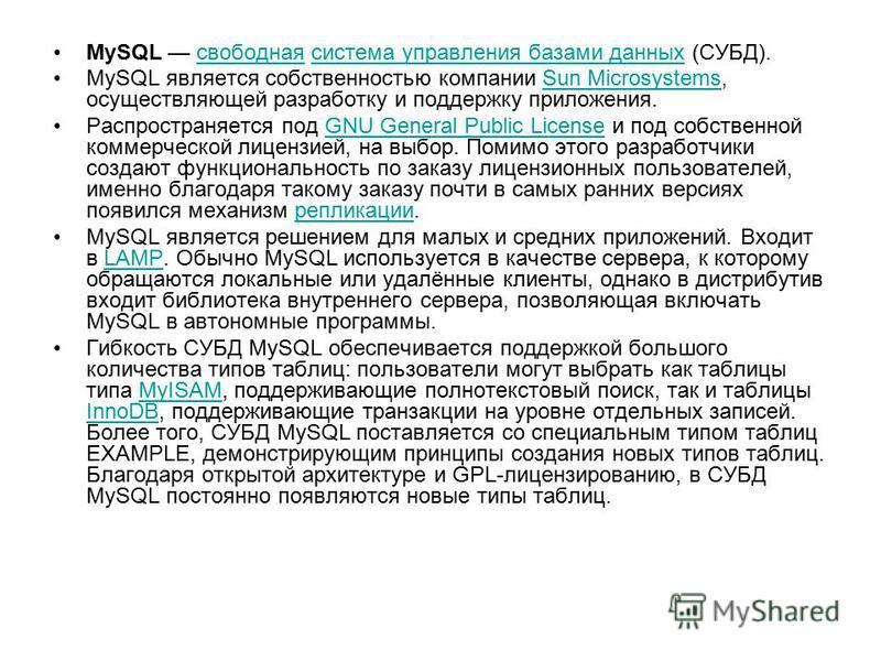 MySQL свободная система управления базами данных (СУБД).свободнаясистема управления базами данных MySQL является собственностью компании Sun Microsystems, осуществляющей разработку и поддержку приложения.Sun Microsystems Распространяется под GNU Gene
