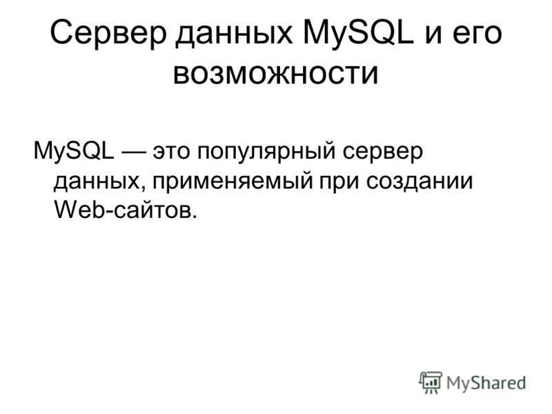 Сервер данных MySQL и его возможности MySQL это популярный сервер данных, применяемый при создании Web-сайтов.