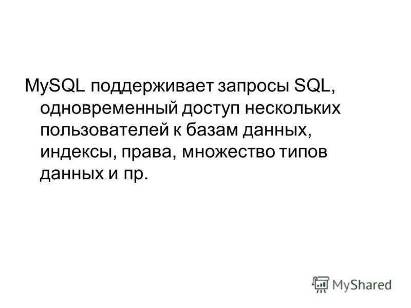 MySQL поддерживает запросы SQL, одновременный доступ нескольких пользователей к базам данных, индексы, права, множество типов данных и пр.