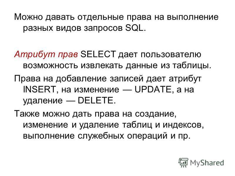 Можно давать отдельные права на выполнение разных видов запросов SQL. Атрибут прав SELECT дает пользователю возможность извлекать данные из таблицы. Права на добавление записей дает атрибут INSERT, на изменение UPDATE, а на удаление DELETE. Также мож