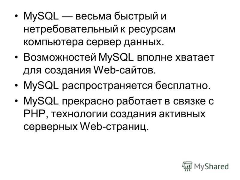 MySQL весьма быстрый и нетребовательный к ресурсам компьютера сервер данных. Возможностей MySQL вполне хватает для создания Web-сайтов. MySQL распространяется бесплатно. MySQL прекрасно работает в связке с РНР, технологии создания активных серверных