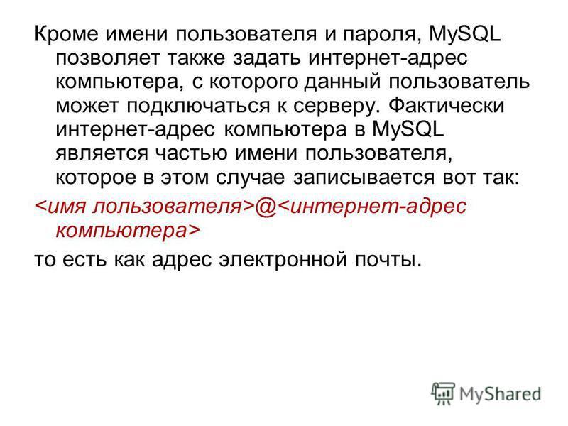 Кроме имени пользователя и пароля, MySQL позволяет также задать интернет-адрес компьютера, с которого данный пользователь может подключаться к серверу. Фактически интернет-адрес компьютера в MySQL является частью имени пользователя, которое в этом сл