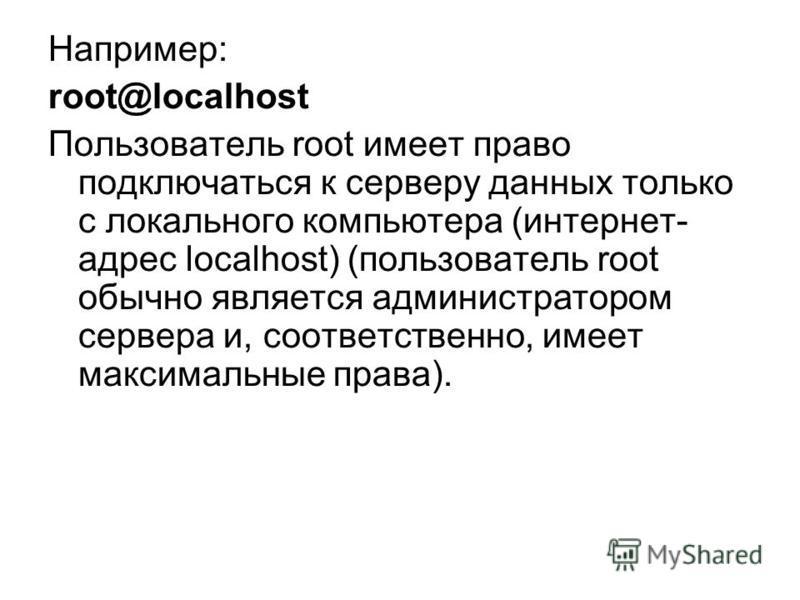 Например: root@localhost Пользователь root имеет право подключаться к серверу данных только с локального компьютера (интернет- адрес localhost) (пользователь root обычно является администратором сервера и, соответственно, имеет максимальные права).