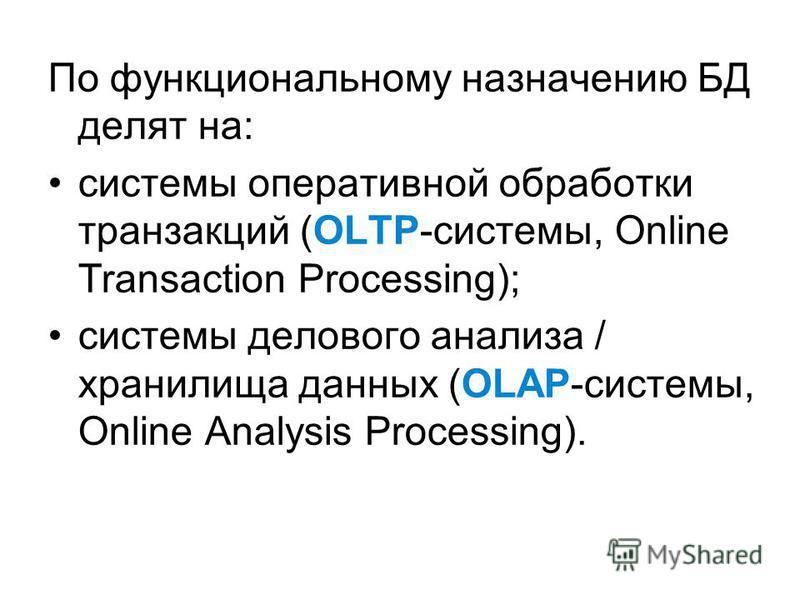 По функциональному назначению БД делят на: системы оперативной обработки транзакций (OLTP-системы, Online Transaction Processing); системы делового анализа / хранилища данных (OLAP-системы, Online Analysis Processing).