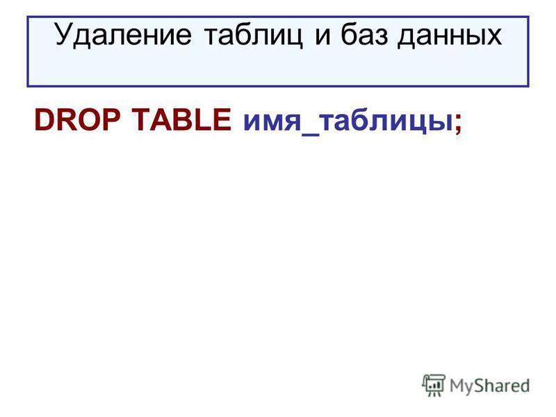 Удаление таблиц и баз данных DROP TABLE имя_таблицы;