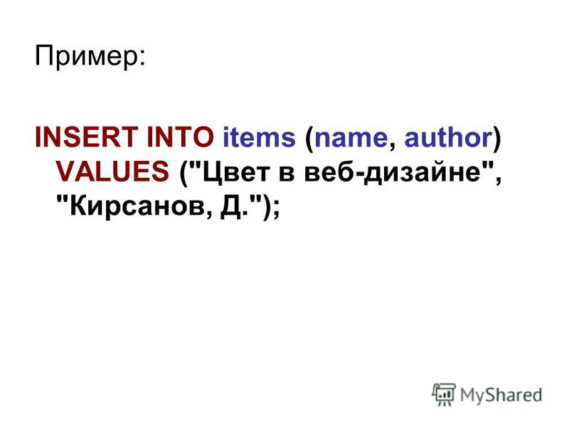 Пример: INSERT INTO items (name, author) VALUES (Цвет в веб-дизайне, Кирсанов, Д.);