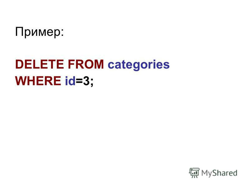 Пример: DELETE FROM categories WHERE id=3;