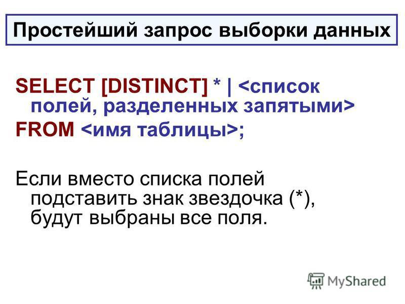 SELECT [DISTINCT] * | FROM ; Если вместо списка полей подставить знак звездочка (*), будут выбраны все поля. Простейший запрос выборки данных