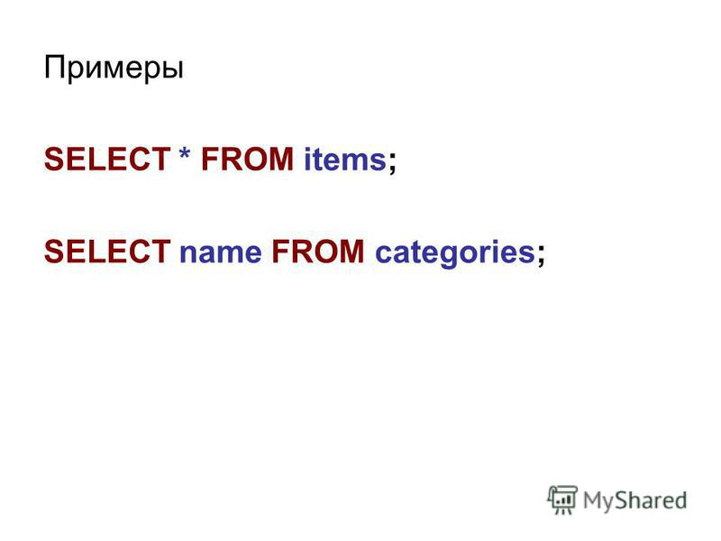 Примеры SELECT * FROM items; SELECT name FROM categories;