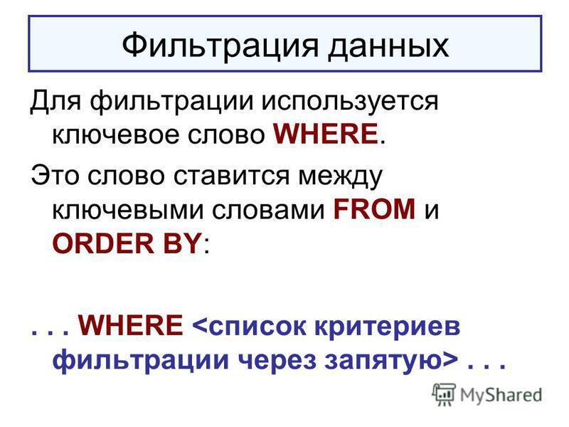 Фильтрация данных Для фильтрации используется ключевое слово WHERE. Это слово ставится между ключевыми словами FROM и ORDER BY:... WHERE...