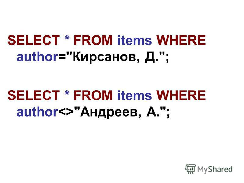 SELECT * FROM items WHERE author=Кирсанов, Д.; SELECT * FROM items WHERE author<>Андреев, А.;