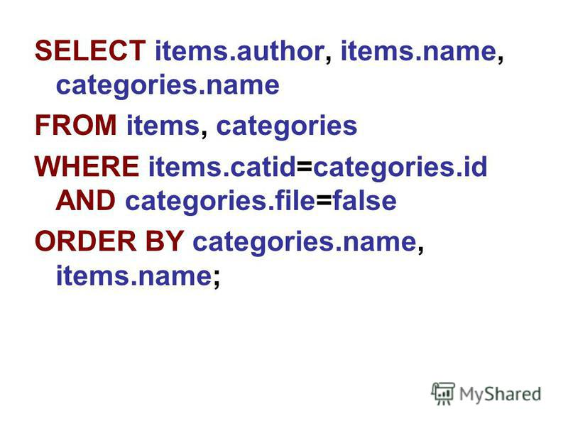 SELECT items.author, items.name, categories.name FROM items, categories WHERE items.catid=categories.id AND categories.file=false ORDER BY categories.name, items.name;