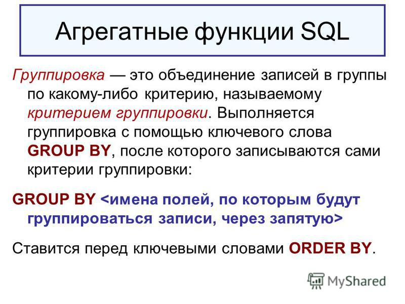 Агрегатные функции SQL Группировка это объединение записей в группы по какому-либо критерию, называемому критерием группировки. Выполняется группировка с помощью ключевого слова GROUP BY, после которого записываются сами критерии группировки: GROUP B
