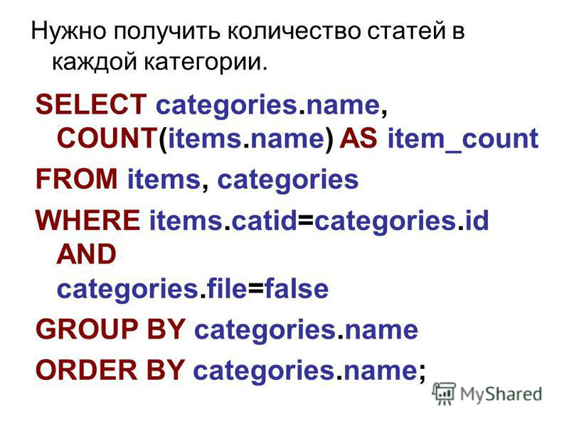Нужно получить количество статей в каждой категории. SELECT categories.name, COUNT(items.name) AS item_count FROM items, categories WHERE items.catid=categories.id AND categories.file=false GROUP BY categories.name ORDER BY categories.name;