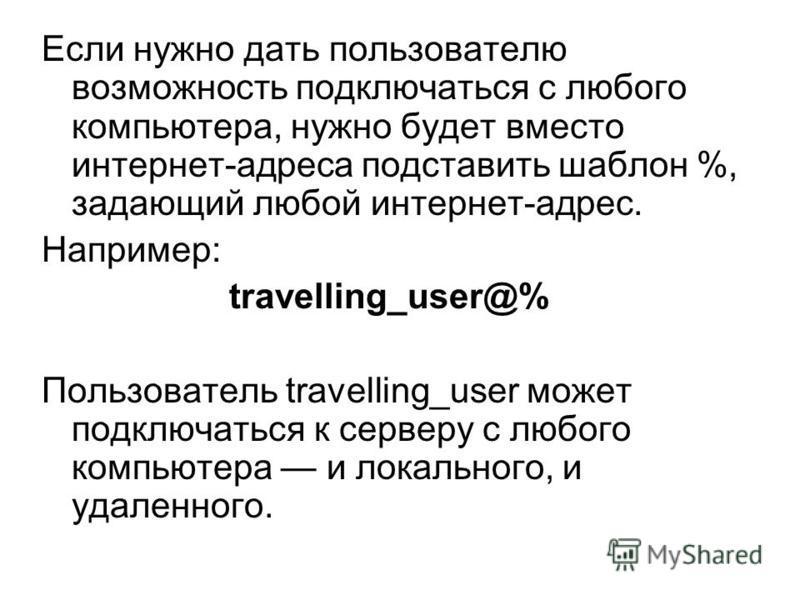 Если нужно дать пользователю возможность подключаться с любого компьютера, нужно будет вместо интернет-адреса подставить шаблон %, задающий любой интернет-адрес. Например: travelling_user@% Пользователь travelling_user может подключаться к серверу с