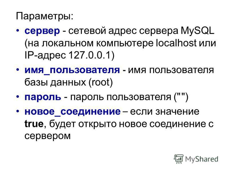 Параметры: сервер - сетевой адрес сервера MySQL (на локальном компьютере localhost или IP-адрес 127.0.0.1) имя_пользователя - имя пользователя базы данных (root) пароль - пароль пользователя (