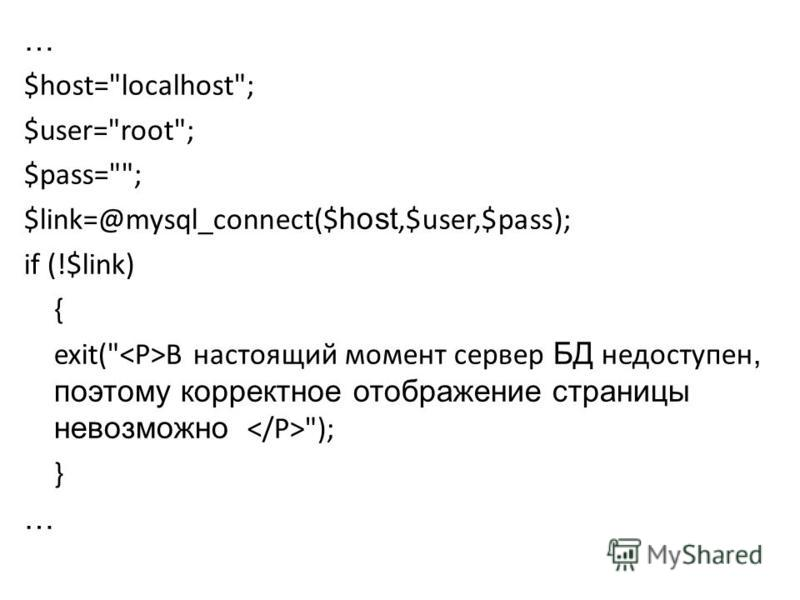 … $host=localhost; $user=root; $pass=; $link=@mysql_connect($ host,$user,$pass); if (!$link) { exit( В настоящий момент сервер БД недоступен, поэтому корректное отображение страницы невозможно ); } …