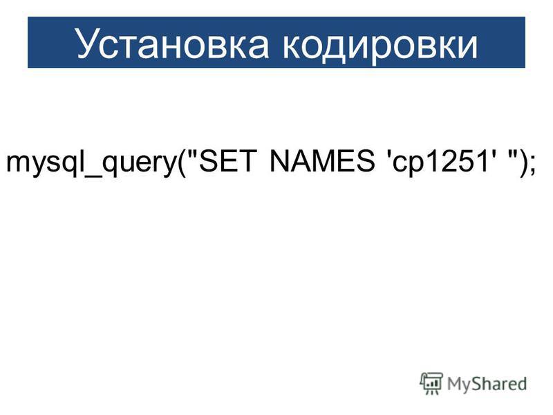 mysql_query(SET NAMES 'cp1251' ); Установка кодировки