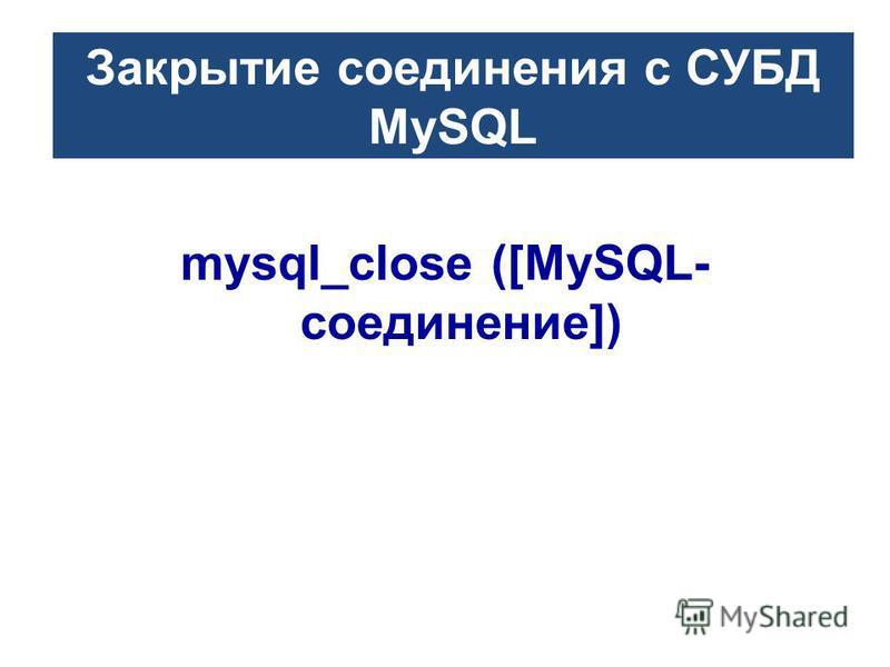 Закрытие соединения с СУБД MySQL mysql_close ([MySQL- соединение])