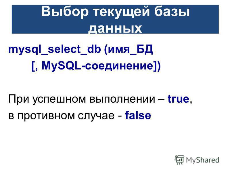Выбор текущей базы данных mysql_select_db (имя_БД [, MySQL-соединение]) При успешном выполнении – true, в противном случае - false