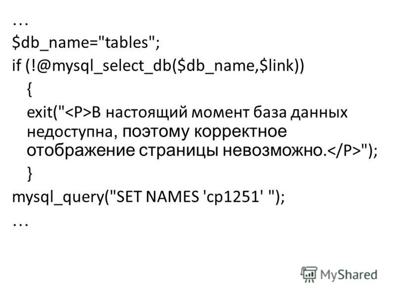 … $db_name=tables; if (!@mysql_select_db($db_name,$link)) { exit( В настоящий момент база данных недоступна, поэтому корректное отображение страницы невозможно. ); } mysql_query(SET NAMES 'cp1251' ); …