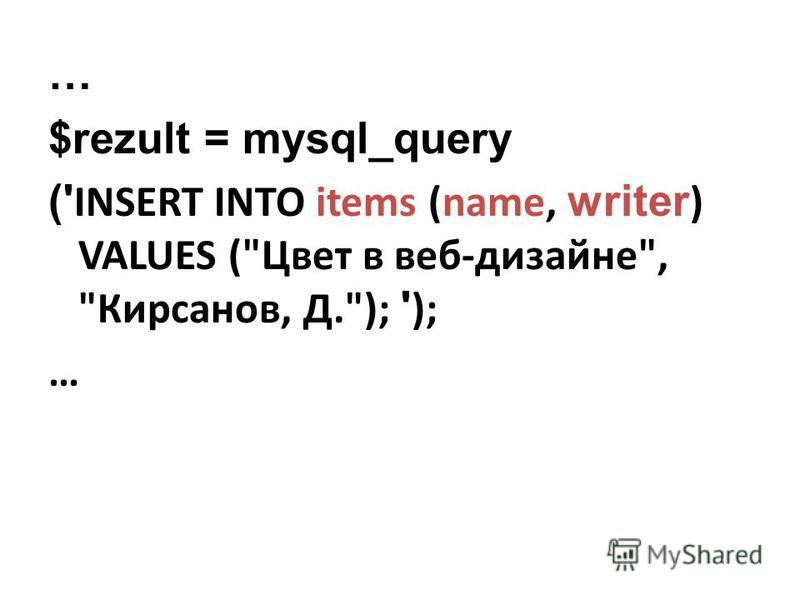 $rezult = mysql_query (' INSERT INTO items (name, writer ) VALUES (Цвет в веб-дизайне, Кирсанов, Д.); ' ); …