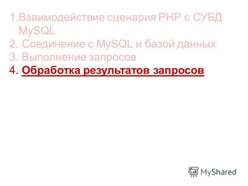 1. Взаимодействие сценария РНР с СУБД MySQL 2. Cоединение с MySQL и базой данных 3. Выполнение запросов 4. Обработка результатов запросов