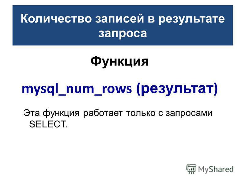Функция mysql_num_rows ( результат ) Эта функция работает только с запросами SELECT. Количество записей в результате запроса