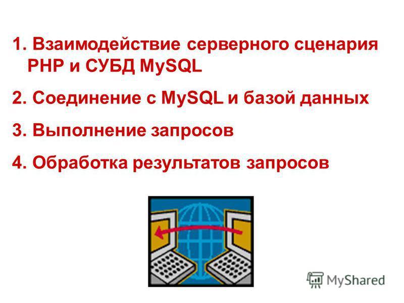 1. Взаимодействие серверного сценария РНР и СУБД MySQL 2. Cоединение с MySQL и базой данных 3. Выполнение запросов 4. Обработка результатов запросов