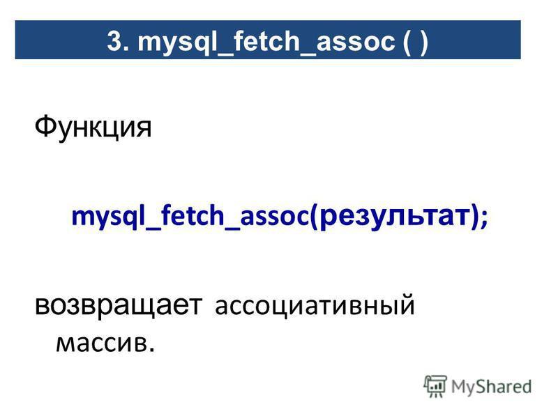 Функция mysql_fetch_assoc( результат ); возвращает ассоциативный массив. 3. mysql_fetch_assoc ( )