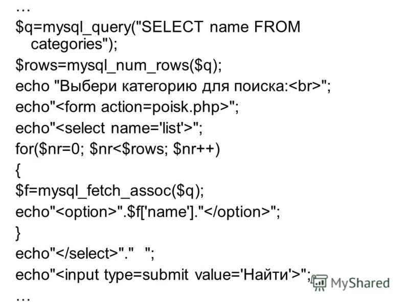 … $q=mysql_query(SELECT name FROM categories); $rows=mysql_num_rows($q); echo Выбери категорию для поиска: ; echo ; for($nr=0; $nr<$rows; $nr++) { $f=mysql_fetch_assoc($q); echo .$f['name']. ; } echo . ; echo ; …