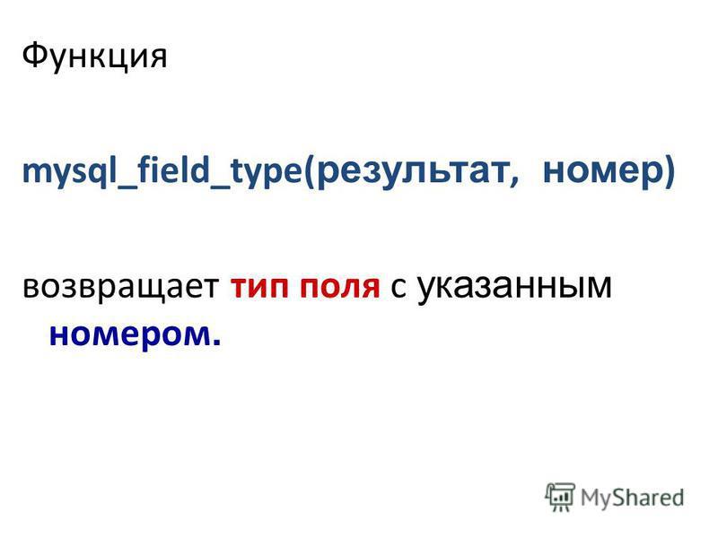 Функция mysql_field_type( результат, номер ) возвращает тип поля с указанным номером.