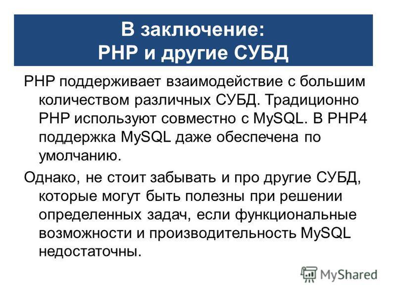 PHP поддерживает взаимодействие с большим количеством различных СУБД. Традиционно PHP используют совместно с MySQL. В PHP4 поддержка MySQL даже обеспечена по умолчанию. Однако, не стоит забывать и про другие СУБД, которые могут быть полезны при решен