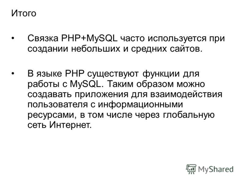 Итого Связка PHP+MySQL часто используется при создании небольших и средних сайтов. В языке РНР существуют функции для работы с MySQL. Таким образом можно создавать приложения для взаимодействия пользователя с информационными ресурсами, в том числе че
