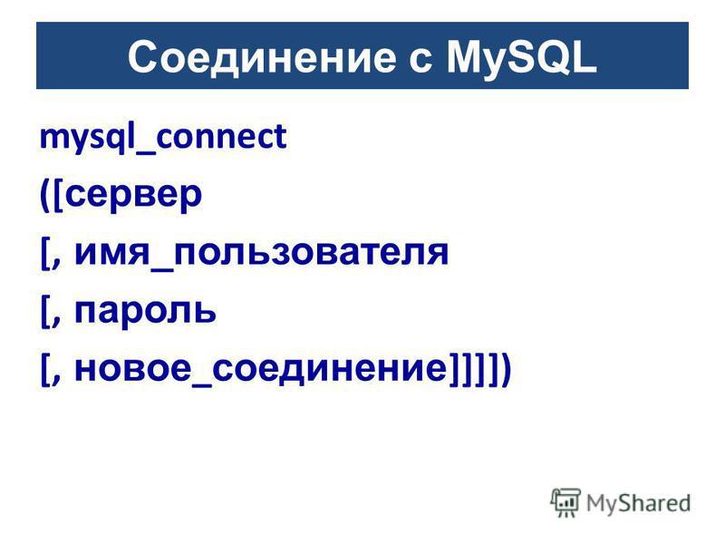 Соединение с MySQL mysql_connect ([ сервер [, имя_пользователя [, пароль [, новое _ соединение ]]]])