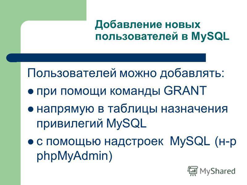 Добавление новых пользователей в MySQL Пользователей можно добавлять: при помощи команды GRANT напрямую в таблицы назначения привилегий MySQL с помощью надстроек MySQL (н-р phpMyAdmin)