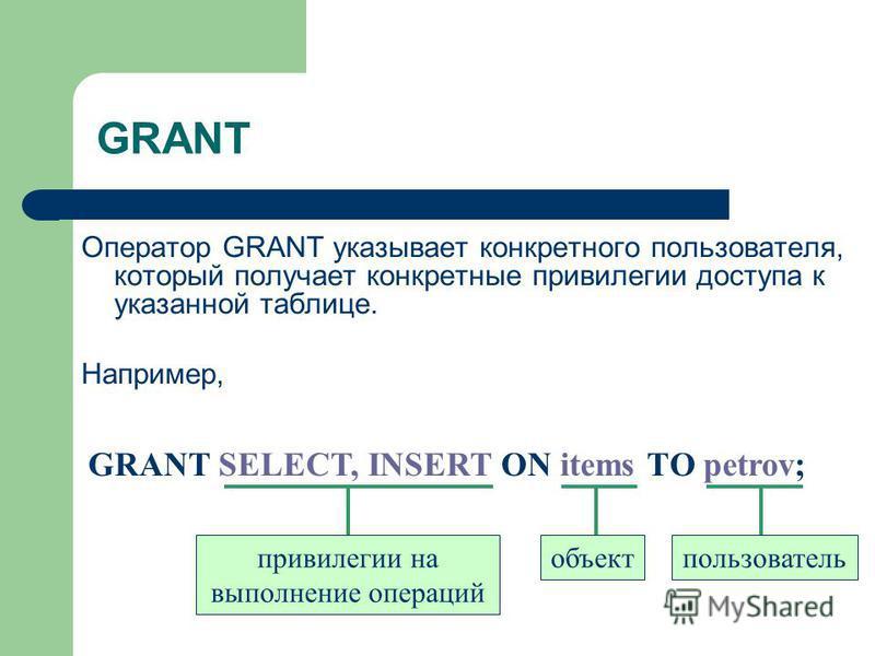 GRANT Оператор GRANT указывает конкретного пользователя, который получает конкретные привилегии доступа к указанной таблице. Например, GRANT SELECT, INSERT ON items ТО petrov; привилегии на выполнение операций объект пользователь
