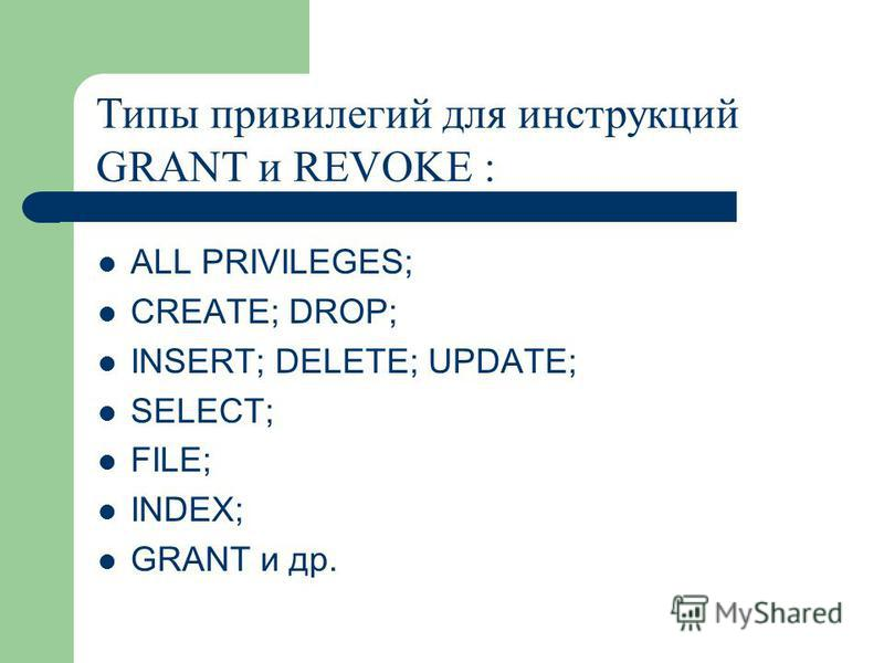 ALL PRIVILEGES; CREATE; DROP; INSERT; DELETE; UPDATE; SELECT; FILE; INDEX; GRANT и др. Типы привилегий для инструкций GRANT и REVOKE :