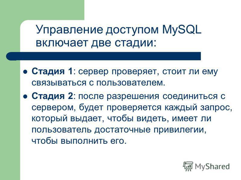 Стадия 1: сервер проверяет, стоит ли ему связываться с пользователем. Стадия 2: после разрешения соединиться с сервером, будет проверяется каждый запрос, который выдает, чтобы видеть, имеет ли пользователь достаточные привилегии, чтобы выполнить его.