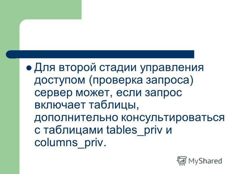 Для второй стадии управления доступом (проверка запроса) сервер может, если запрос включает таблицы, дополнительно консультироваться с таблицами tables_priv и columns_priv.