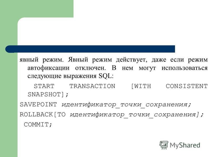 явный режим. Явный режим действует, даже если режим автофиксации отключен. В нем могут использоваться следующие выражения SQL: START TRANSACTION [WITH CONSISTENT SNAPSHOT]; SAVEPOINT идентификатор_точки_сохранения; ROLLBACK[TO идентификатор_точки_сох