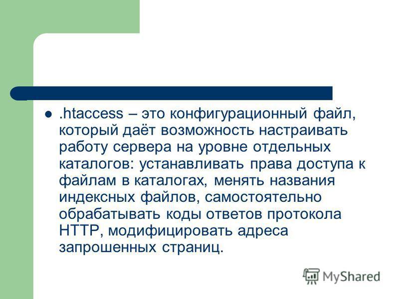 .htaccess – это конфигурационный файл, который даёт возможность настраивать работу сервера на уровне отдельных каталогов: устанавливать права доступа к файлам в каталогах, менять названия индексных файлов, самостоятельно обрабатывать коды ответов про