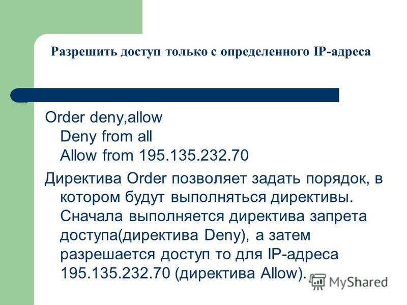 Order deny,allow Deny from all Allow from 195.135.232.70 Директива Order позволяет задать порядок, в котором будут выполняться директивы. Сначала выполняется директива запрета доступа(директива Deny), а затем разрешается доступ то для IP-адреса 195.1