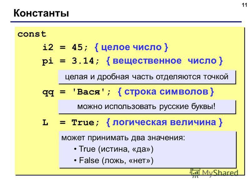 11 Константы const i2 = 45; { целое число } pi = 3.14; { вещественное число } qq = 'Вася'; { строка символов } L = True; { логическая величина } const i2 = 45; { целое число } pi = 3.14; { вещественное число } qq = 'Вася'; { строка символов } L = Tru