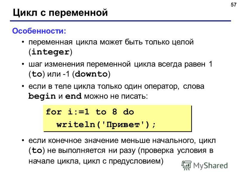 57 Цикл с переменной Особенности: переменная цикла может быть только целой ( integer ) шаг изменения переменной цикла всегда равен 1 ( to ) или -1 ( downto ) если в теле цикла только один оператор, слова begin и end можно не писать: если конечное зна